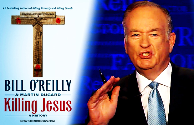 'Killing Jesus' Author Bill O'Reilly Says The Bible Is Not Historically True Or Accurate (VIDEO) • Now The End Begins